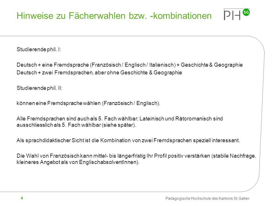 4 Pädagogische Hochschule des Kantons St.Gallen Hinweise zu Fächerwahlen bzw. -kombinationen Studierende phil. I: Deutsch + eine Fremdsprache (Französ