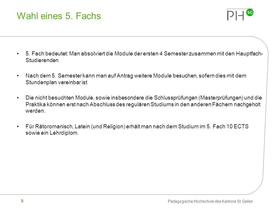 5 Pädagogische Hochschule des Kantons St.Gallen Wahl eines 5. Fachs 5. Fach bedeutet: Man absolviert die Module der ersten 4 Semester zusammen mit den