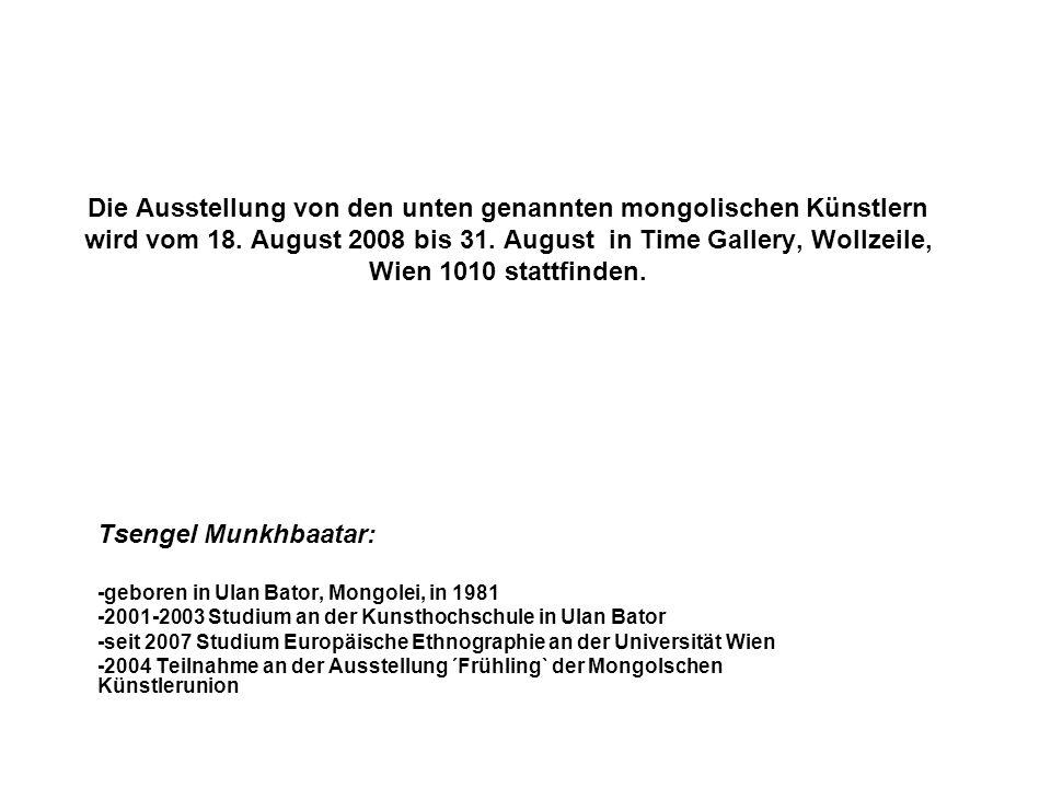 Die Ausstellung von den unten genannten mongolischen Künstlern wird vom 18. August 2008 bis 31. August in Time Gallery, Wollzeile, Wien 1010 stattfind