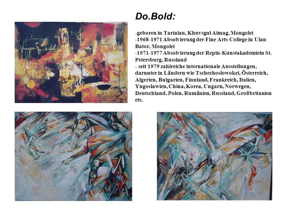 Do.Bold: -geboren in Tarialan, Khuvsgul Aimag, Mongolei -1968-1971 Absolvierung der Fine Arts College in Ulan Bator, Mongolei -1971-1977 Absolvierung der Repin-Kunstakademiein St.
