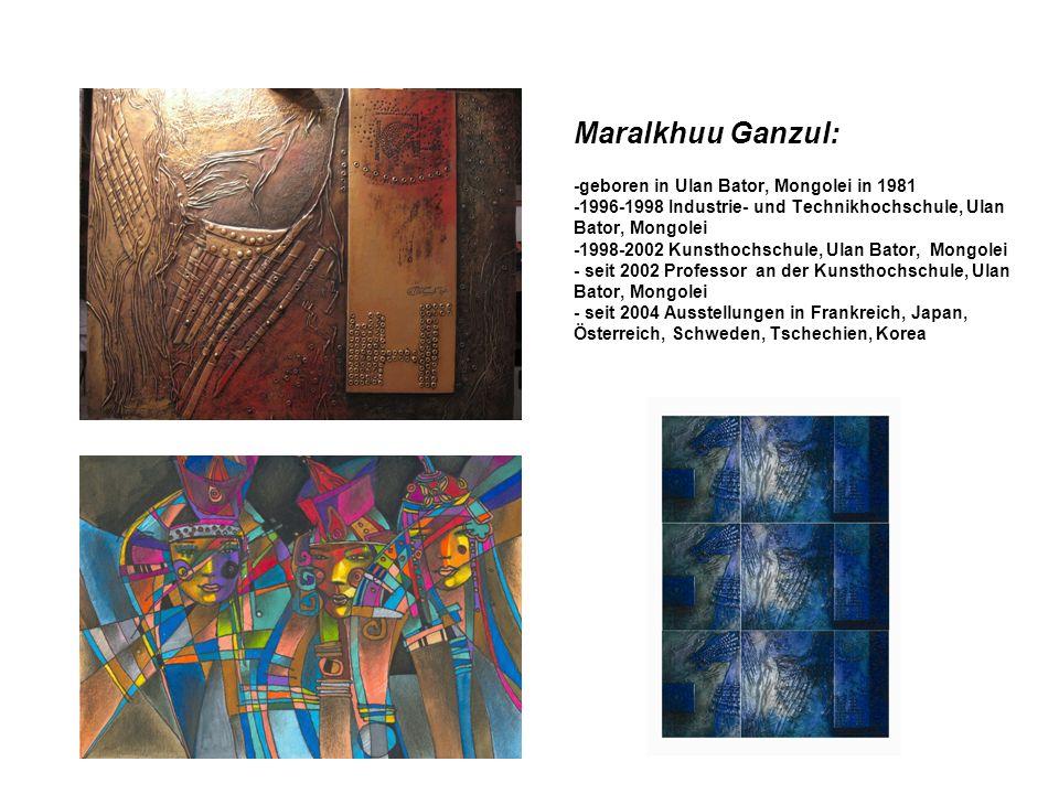 Maralkhuu Ganzul: -geboren in Ulan Bator, Mongolei in 1981 -1996-1998 Industrie- und Technikhochschule, Ulan Bator, Mongolei -1998-2002 Kunsthochschule, Ulan Bator, Mongolei - seit 2002 Professor an der Kunsthochschule, Ulan Bator, Mongolei - seit 2004 Ausstellungen in Frankreich, Japan, Österreich, Schweden, Tschechien, Korea