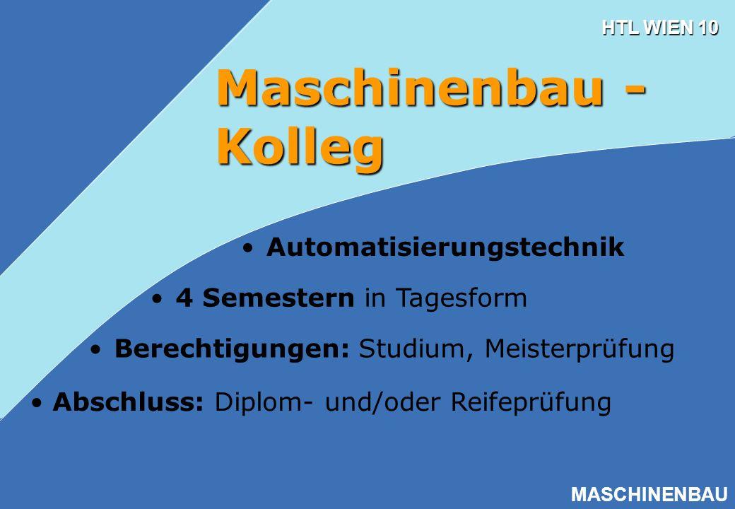 HTL WIEN 10 MASCHINENBAU Maschinenbau - Kolleg Berechtigungen: Studium, Meisterprüfung 4 Semestern in Tagesform Abschluss: Diplom- und/oder Reifeprüfu