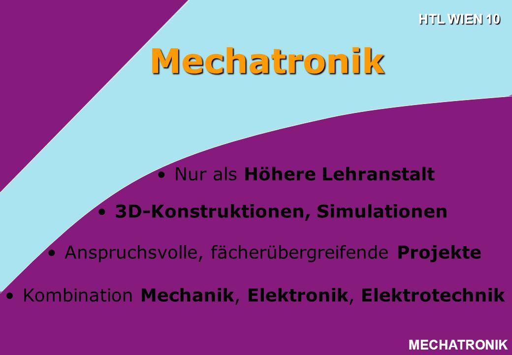 HTL WIEN 10 MECHATRONIK 3D-Konstruktionen, Simulationen Mechatronik Anspruchsvolle, fächerübergreifende Projekte Kombination Mechanik, Elektronik, Ele