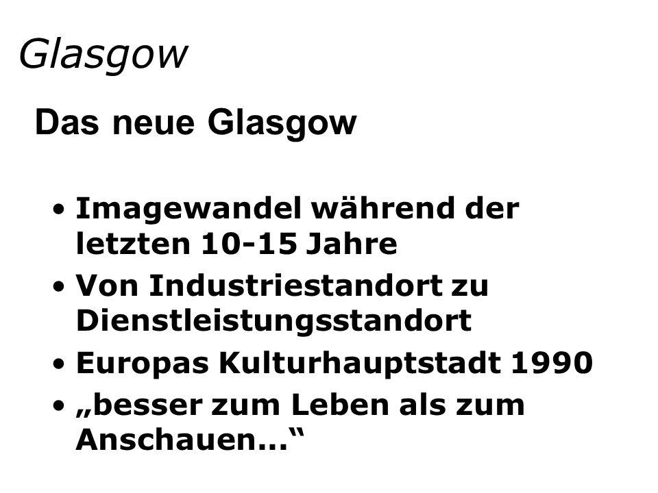 Glasgow Imagewandel während der letzten 10-15 Jahre Von Industriestandort zu Dienstleistungsstandort Europas Kulturhauptstadt 1990 besser zum Leben als zum Anschauen...