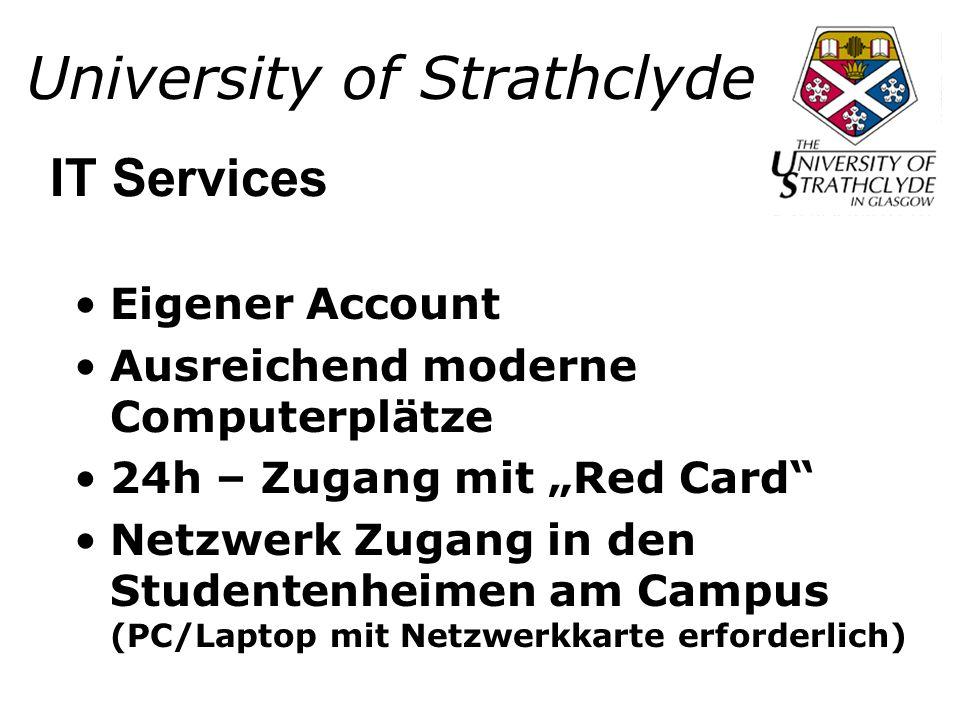 University of Strathclyde Eigener Account Ausreichend moderne Computerplätze 24h – Zugang mit Red Card Netzwerk Zugang in den Studentenheimen am Campus (PC/Laptop mit Netzwerkkarte erforderlich) IT Services