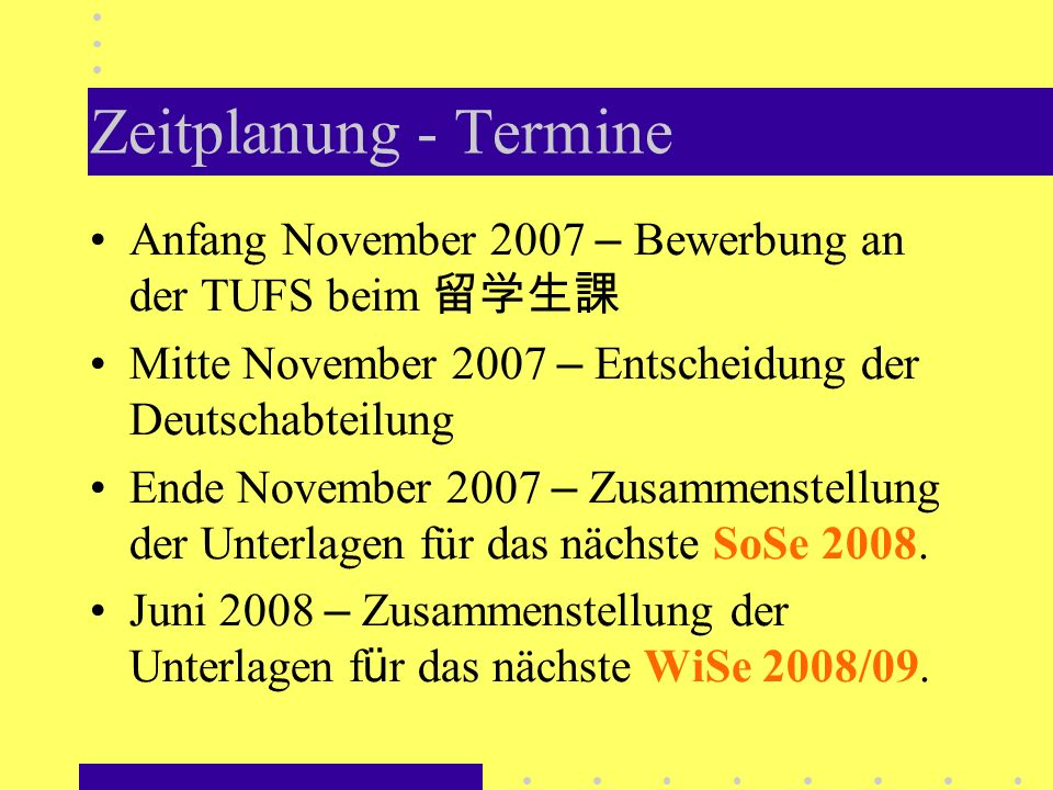 Zeitplanung - Termine Anfang November 2007 – Bewerbung an der TUFS beim Mitte November 2007 – Entscheidung der Deutschabteilung Ende November 2007 – Zusammenstellung der Unterlagen für das nächste SoSe 2008.