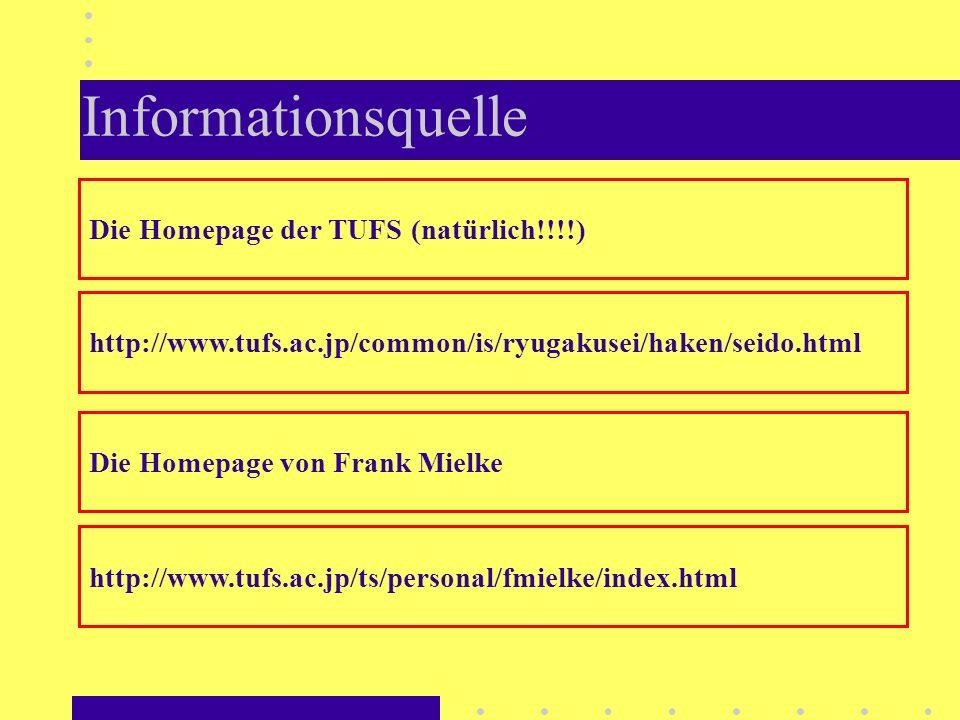 Informationsquelle http://www.tufs.ac.jp/common/is/ryugakusei/haken/seido.html Die Homepage der TUFS (natürlich!!!!) http://www.tufs.ac.jp/ts/personal/fmielke/index.html Die Homepage von Frank Mielke