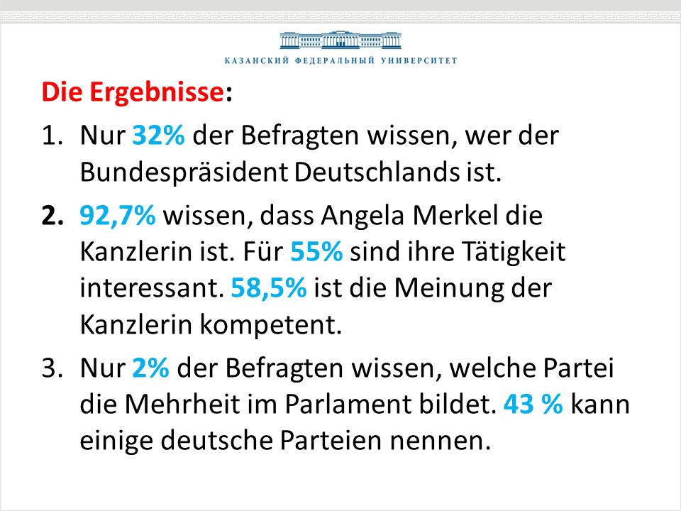 Die Ergebnisse: 1.Nur 32% der Befragten wissen, wer der Bundespräsident Deutschlands ist. 2.92,7% wissen, dass Angela Merkel die Kanzlerin ist. Für 55