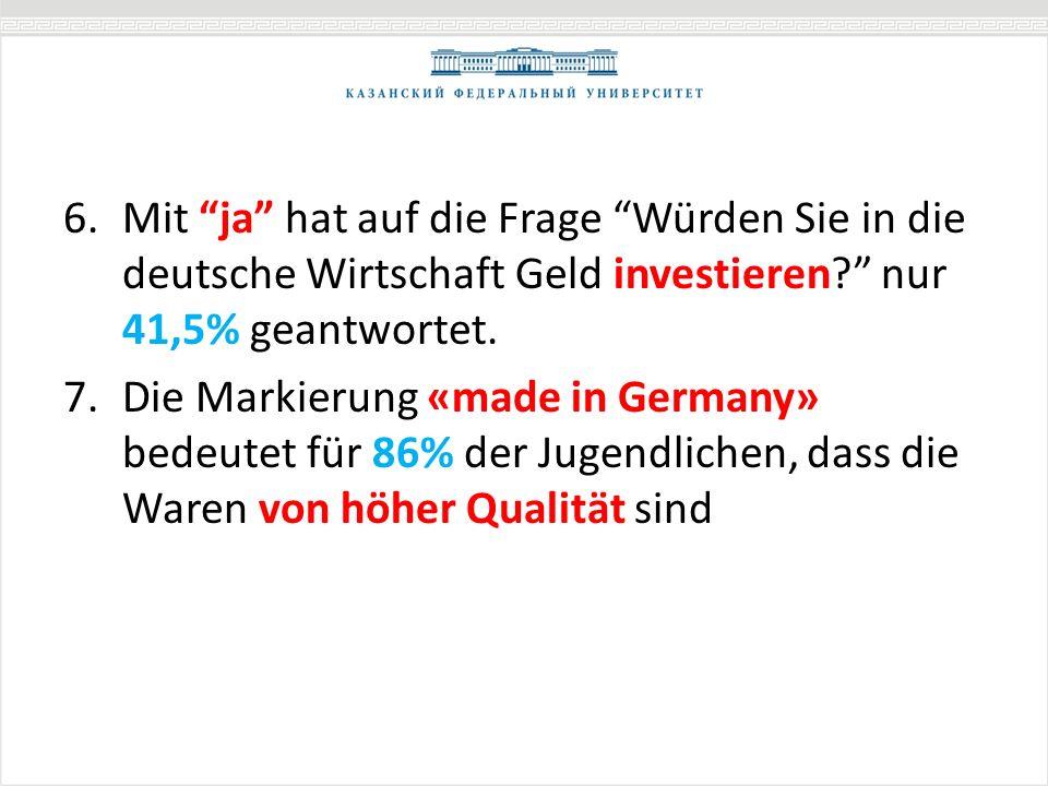 6.Mit ja hat auf die Frage Würden Sie in die deutsche Wirtschaft Geld investieren? nur 41,5% geantwortet. 7.Die Markierung «made in Germany» bedeutet