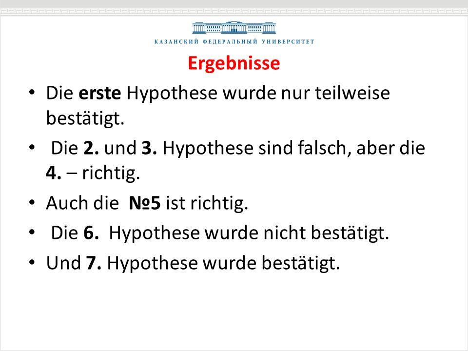 Ergebnisse Die erste Hypothese wurde nur teilweise bestätigt. Die 2. und 3. Hypothese sind falsch, aber die 4. – richtig. Auch die 5 ist richtig. Die