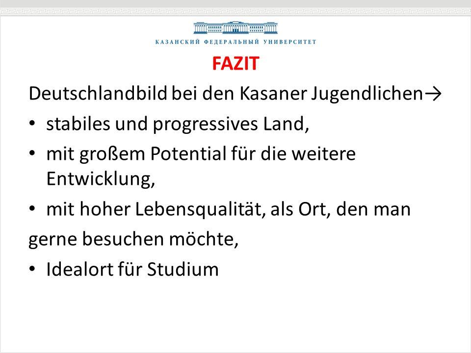 FAZIT Deutschlandbild bei den Kasaner Jugendlichen stabiles und progressives Land, mit großem Potential für die weitere Entwicklung, mit hoher Lebensqualität, als Ort, den man gerne besuchen möchte, Idealort für Studium