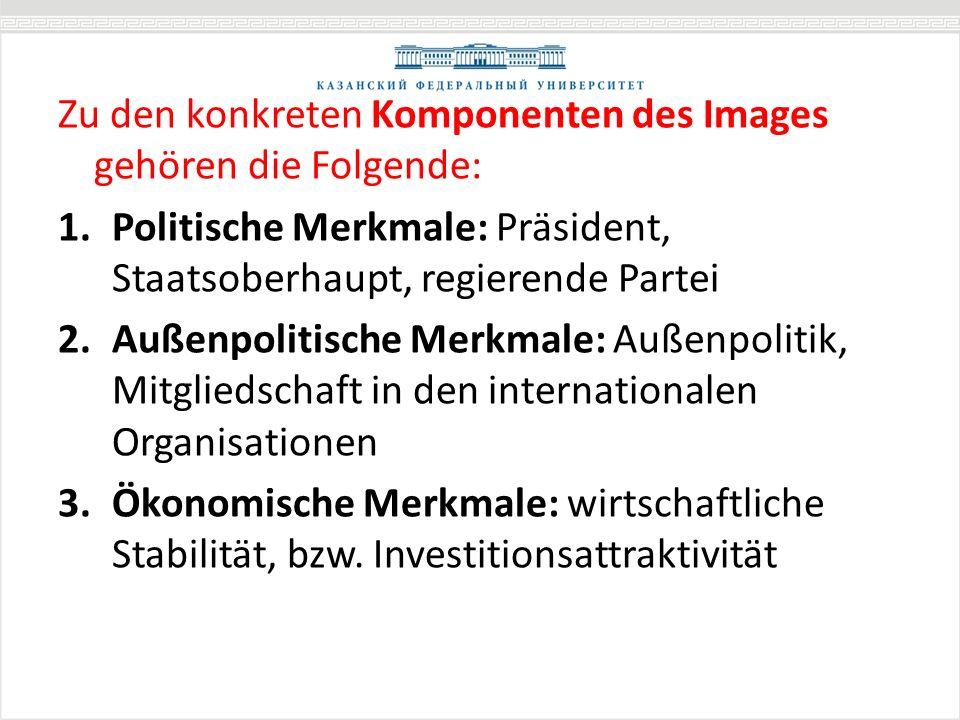 Zu den konkreten Komponenten des Images gehören die Folgende: 1.Politische Merkmale: Präsident, Staatsoberhaupt, regierende Partei 2.Außenpolitische Merkmale: Außenpolitik, Mitgliedschaft in den internationalen Organisationen 3.Ökonomische Merkmale: wirtschaftliche Stabilität, bzw.