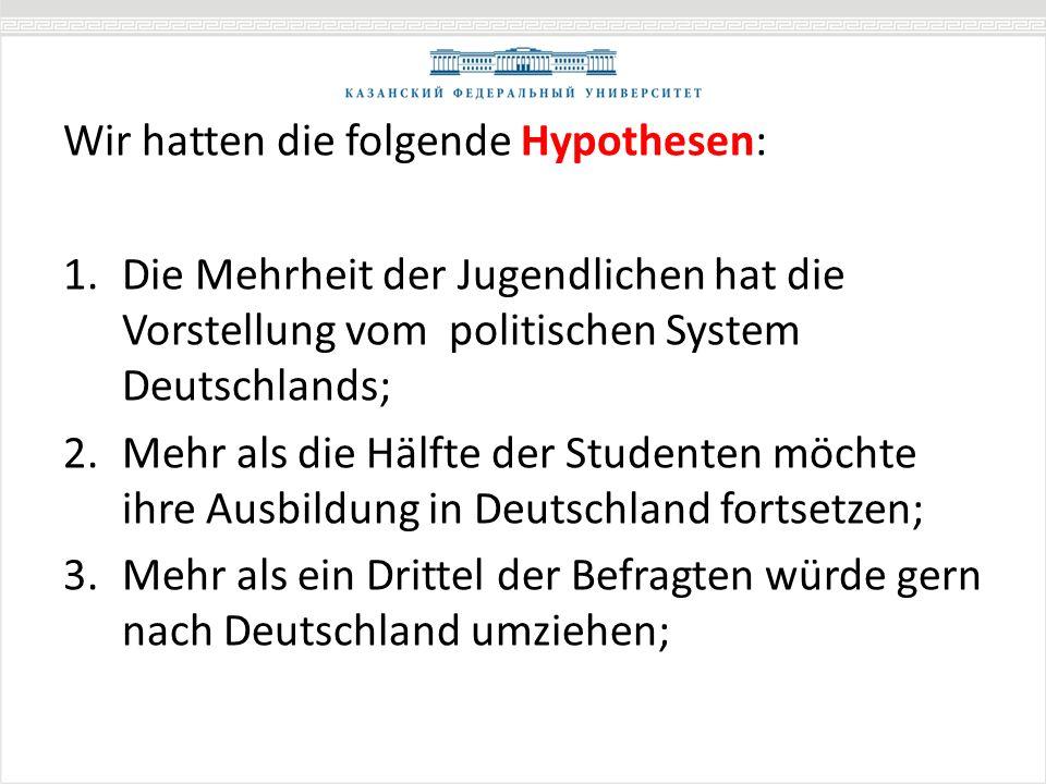 Wir hatten die folgende Hypothesen: 1.Die Mehrheit der Jugendlichen hat die Vorstellung vom politischen System Deutschlands; 2.Mehr als die Hälfte der Studenten möchte ihre Ausbildung in Deutschland fortsetzen; 3.Mehr als ein Drittel der Befragten würde gern nach Deutschland umziehen;