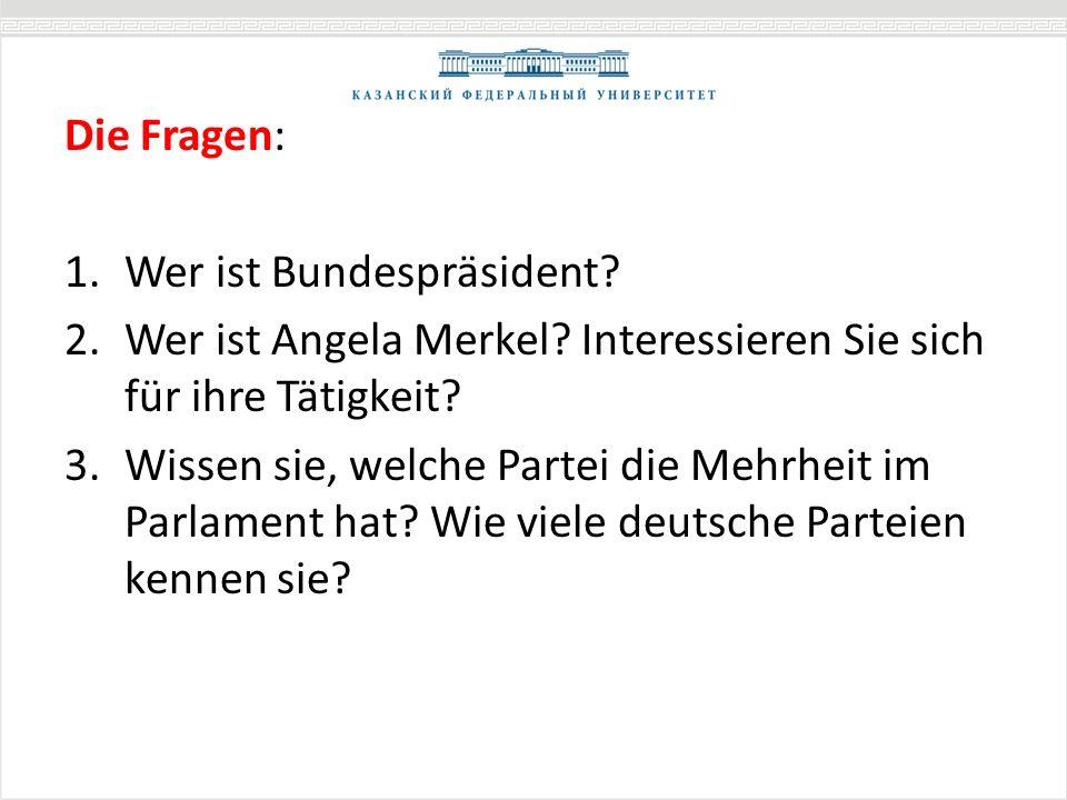 Die Fragen: 1.Wer ist Bundespräsident? 2.Wer ist Angela Merkel? Interessieren Sie sich für ihre Tätigkeit? 3.Wissen sie, welche Partei die Mehrheit im