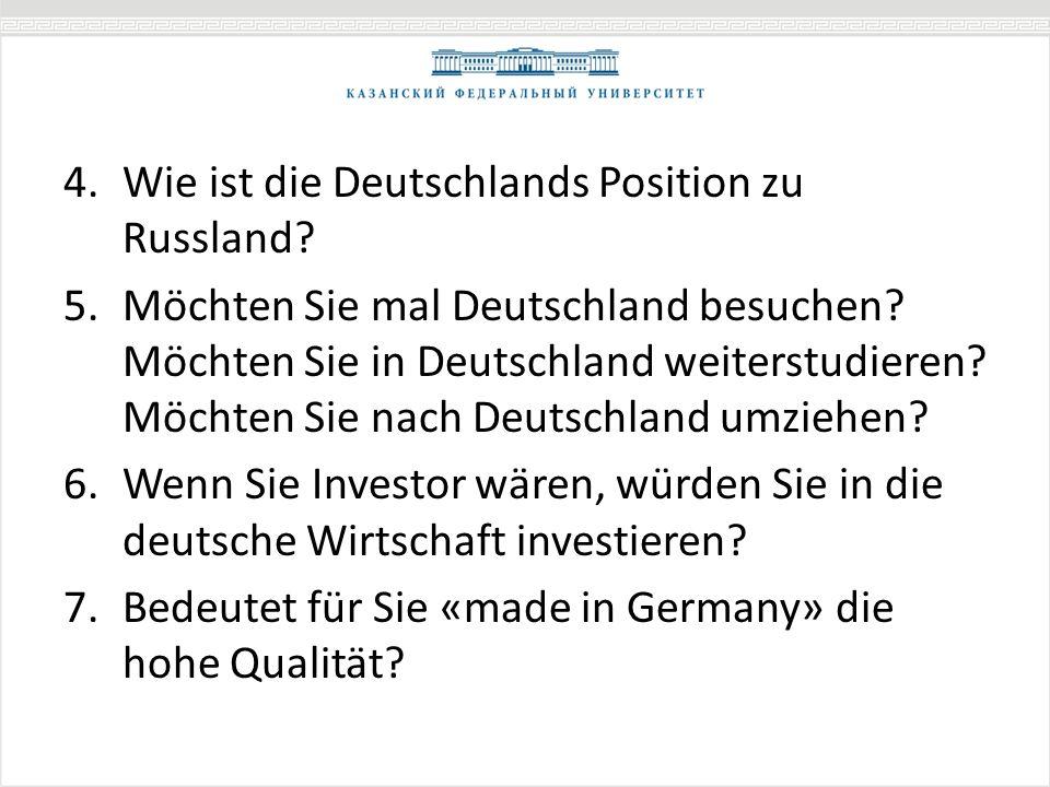 4.Wie ist die Deutschlands Position zu Russland? 5.Möchten Sie mal Deutschland besuchen? Möchten Sie in Deutschland weiterstudieren? Möchten Sie nach
