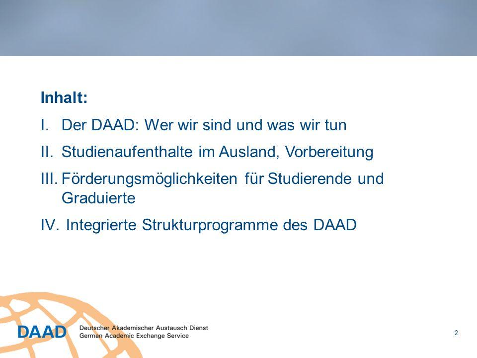 Inhalt: I.Der DAAD: Wer wir sind und was wir tun II.Studienaufenthalte im Ausland, Vorbereitung III.Förderungsmöglichkeiten für Studierende und Gradui