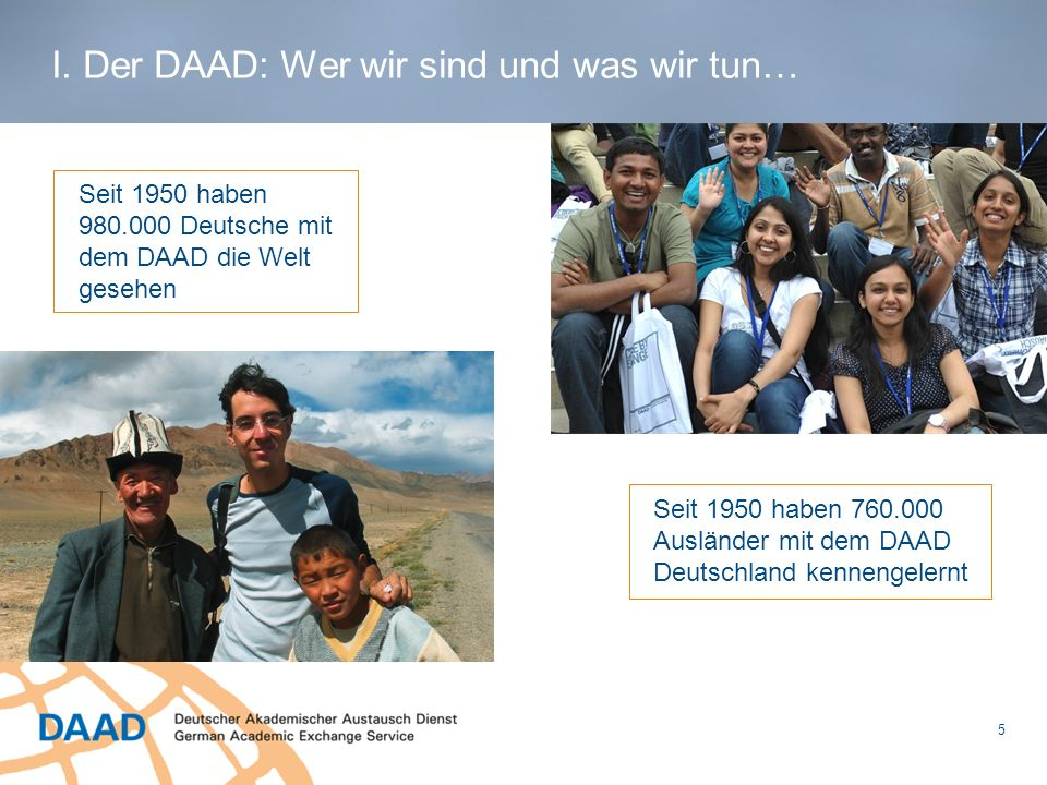 5 Seit 1950 haben 980.000 Deutsche mit dem DAAD die Welt gesehen I. Der DAAD: Wer wir sind und was wir tun… Seit 1950 haben 760.000 Ausländer mit dem