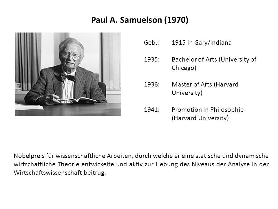 Paul A. Samuelson (1970) Geb.: 1915 in Gary/Indiana 1935: Bachelor of Arts (University of Chicago) 1936: Master of Arts (Harvard University) 1941: Pro