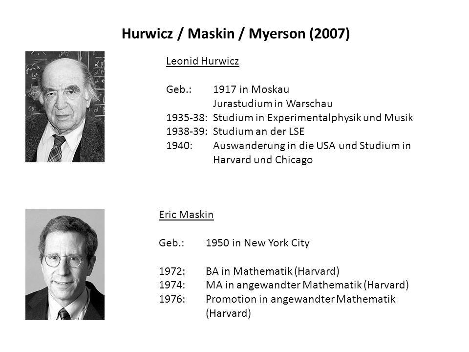 Hurwicz / Maskin / Myerson (2007) Leonid Hurwicz Geb.: 1917 in Moskau Jurastudium in Warschau 1935-38: Studium in Experimentalphysik und Musik 1938-39: Studium an der LSE 1940: Auswanderung in die USA und Studium in Harvard und Chicago Eric Maskin Geb.: 1950 in New York City 1972: BA in Mathematik (Harvard) 1974: MA in angewandter Mathematik (Harvard) 1976: Promotion in angewandter Mathematik (Harvard)
