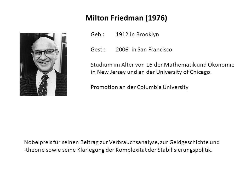 Milton Friedman (1976) Geb.: 1912 in Brooklyn Gest.: 2006 in San Francisco Studium im Alter von 16 der Mathematik und Ökonomie in New Jersey und an de