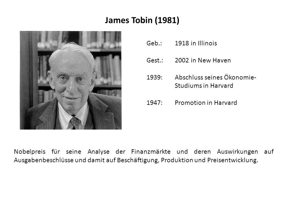 James Tobin (1981) Geb.: 1918 in Illinois Gest.: 2002 in New Haven 1939:Abschluss seines Ökonomie- Studiums in Harvard 1947: Promotion in Harvard Nobelpreis für seine Analyse der Finanzmärkte und deren Auswirkungen auf Ausgabenbeschlüsse und damit auf Beschäftigung, Produktion und Preisentwicklung.