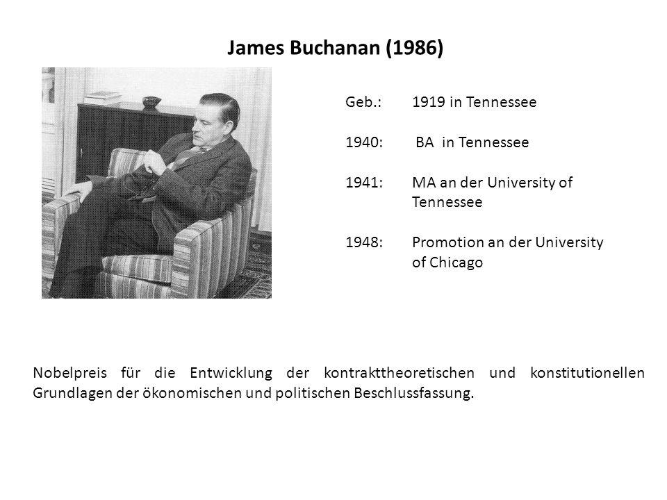 James Buchanan (1986) Geb.: 1919 in Tennessee 1940: BA in Tennessee 1941:MA an der University of Tennessee 1948:Promotion an der University of Chicago Nobelpreis für die Entwicklung der kontrakttheoretischen und konstitutionellen Grundlagen der ökonomischen und politischen Beschlussfassung.