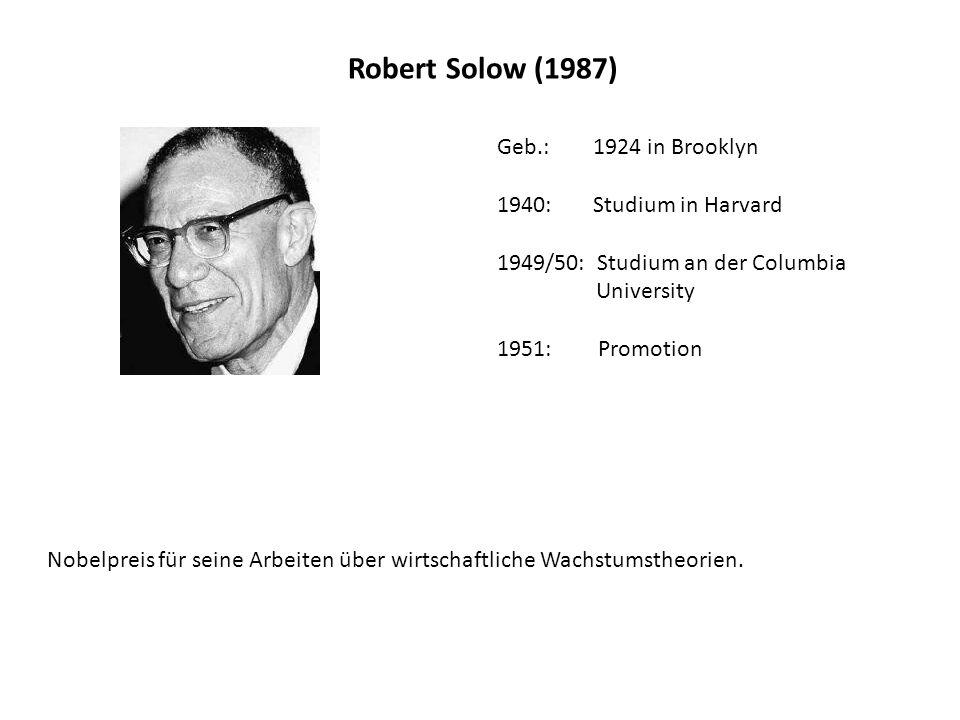 Robert Solow (1987) Geb.: 1924 in Brooklyn 1940: Studium in Harvard 1949/50: Studium an der Columbia University 1951: Promotion Nobelpreis für seine Arbeiten über wirtschaftliche Wachstumstheorien.