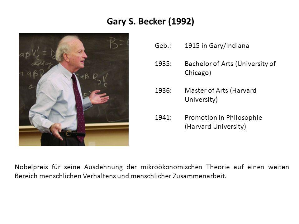 Gary S. Becker (1992) Geb.: 1915 in Gary/Indiana 1935: Bachelor of Arts (University of Chicago) 1936: Master of Arts (Harvard University) 1941: Promot