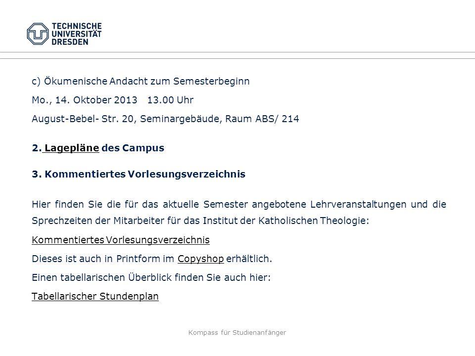 Kompass für Studienanfänger c) Ökumenische Andacht zum Semesterbeginn Mo., 14. Oktober 2013 13.00 Uhr August-Bebel- Str. 20, Seminargebäude, Raum ABS/