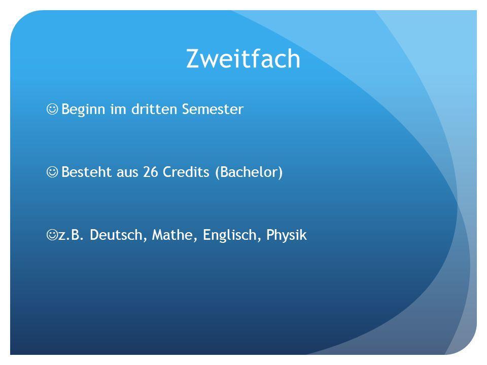 Zweitfach Beginn im dritten Semester Besteht aus 26 Credits (Bachelor) z.B. Deutsch, Mathe, Englisch, Physik