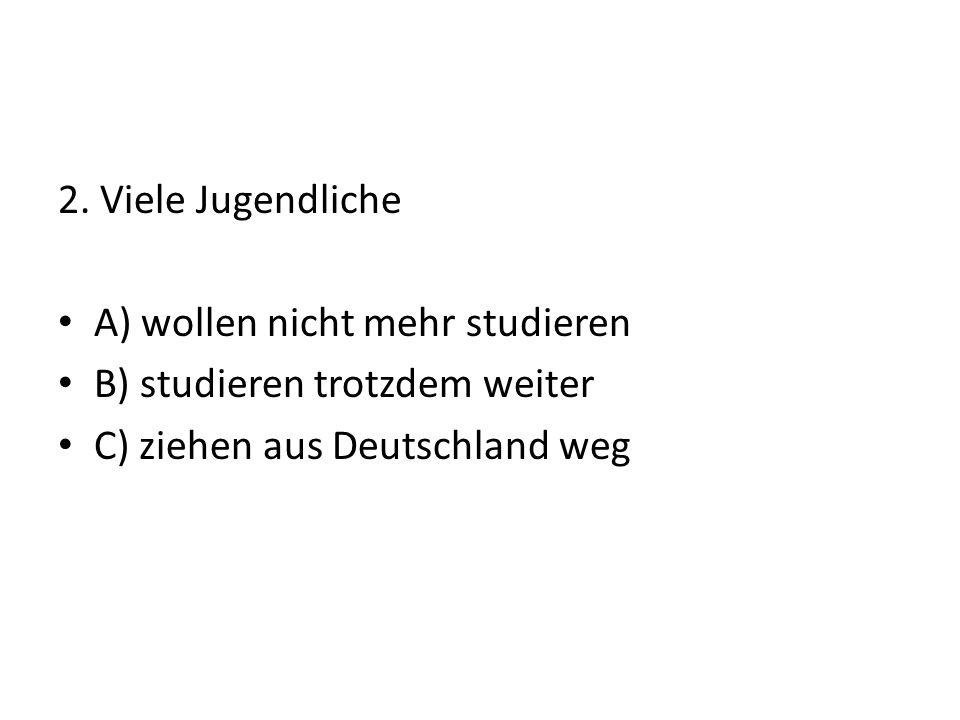 2. Viele Jugendliche A) wollen nicht mehr studieren B) studieren trotzdem weiter C) ziehen aus Deutschland weg