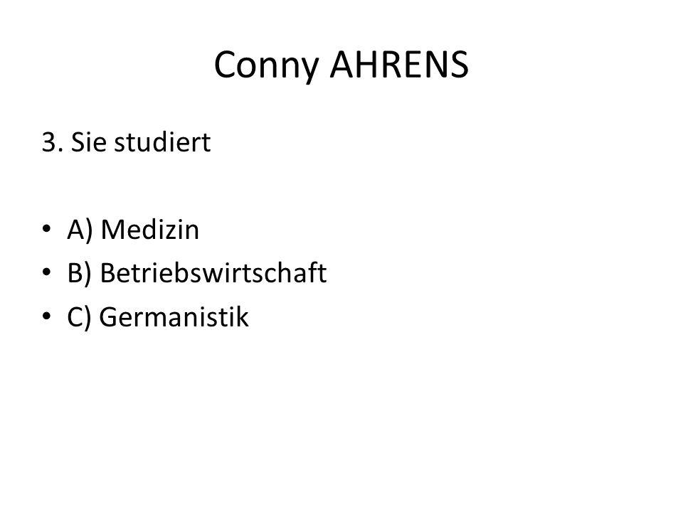 Conny AHRENS 3. Sie studiert A) Medizin B) Betriebswirtschaft C) Germanistik