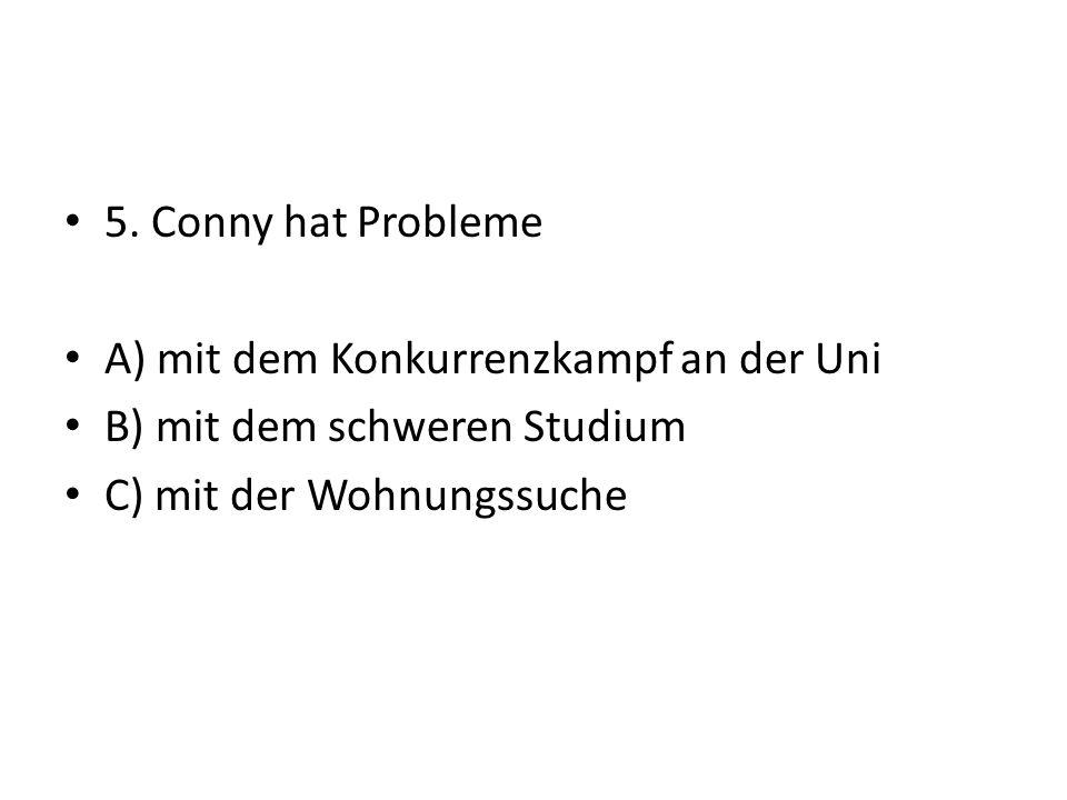 5. Conny hat Probleme A) mit dem Konkurrenzkampf an der Uni B) mit dem schweren Studium C) mit der Wohnungssuche