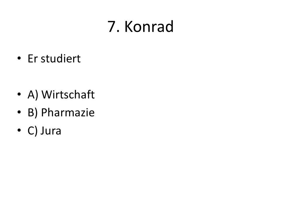 7. Konrad Er studiert A) Wirtschaft B) Pharmazie C) Jura