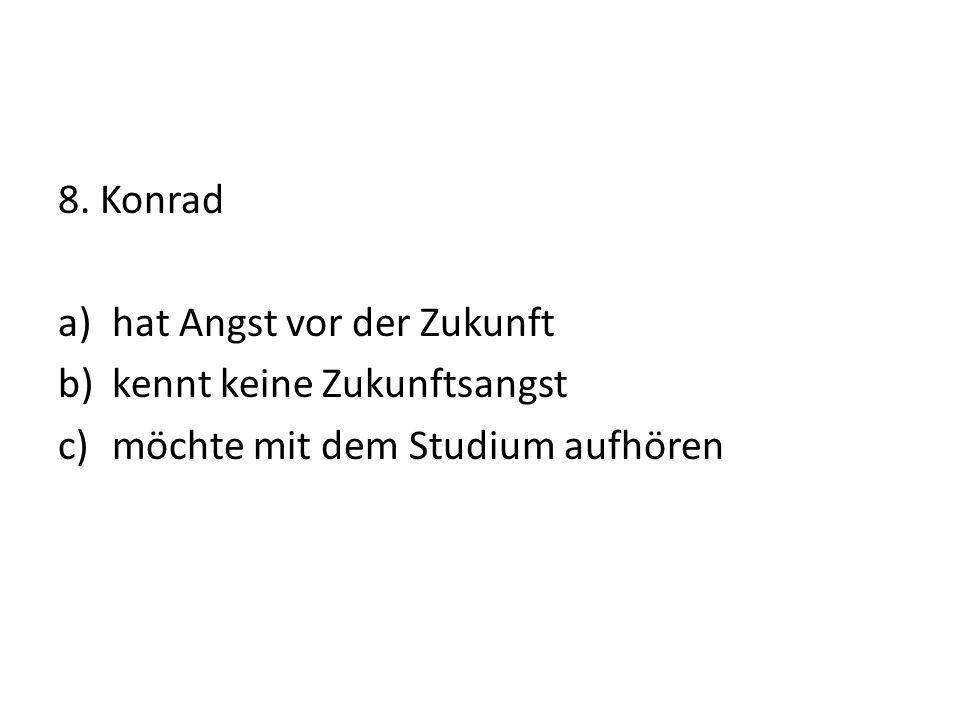 8. Konrad a)hat Angst vor der Zukunft b)kennt keine Zukunftsangst c)möchte mit dem Studium aufhören