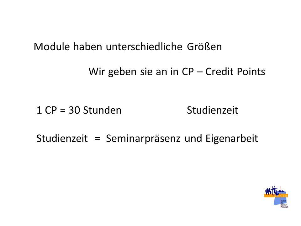 Module haben unterschiedliche Größen Wir geben sie an in CP – Credit Points 1 CP = 30 Stunden Studienzeit Studienzeit = Seminarpräsenz und Eigenarbeit