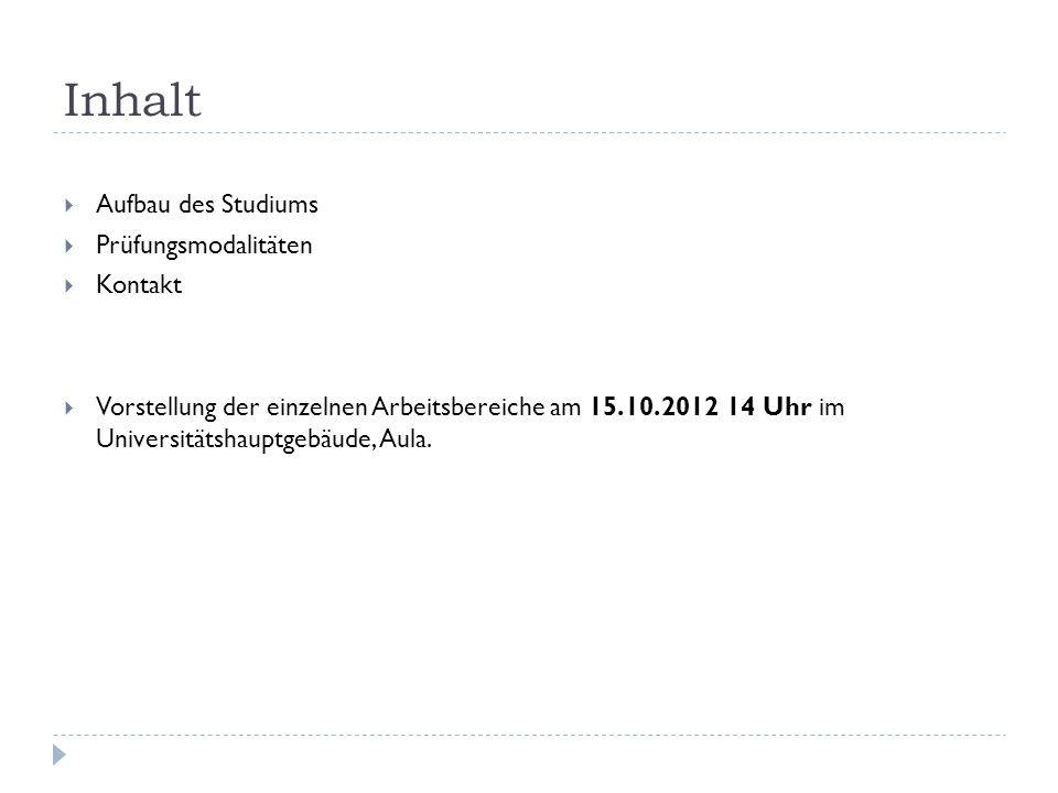 Inhalt Aufbau des Studiums Prüfungsmodalitäten Kontakt Vorstellung der einzelnen Arbeitsbereiche am 15.10.2012 14 Uhr im Universitätshauptgebäude, Aul