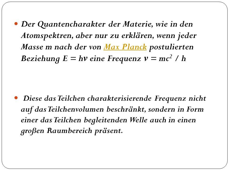 Der Quantencharakter der Materie, wie in den Atomspektren, aber nur zu erklären, wenn jeder Masse m nach der von Max Planck postulierten Beziehung E =