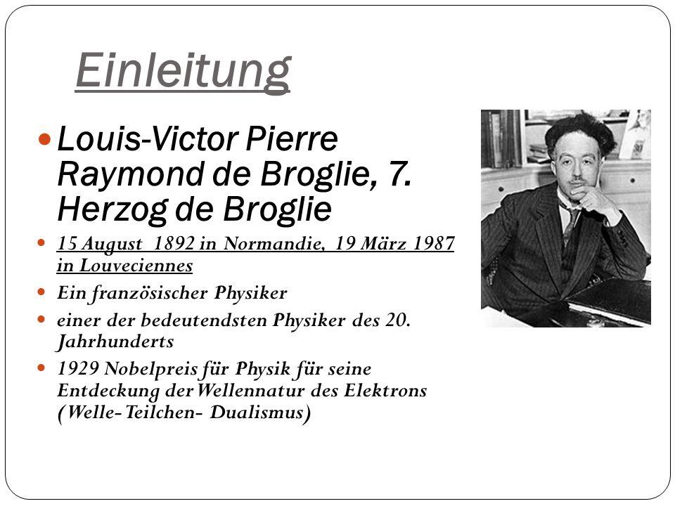 Einleitung Louis-Victor Pierre Raymond de Broglie, 7. Herzog de Broglie 15 August 1892 in Normandie, 19 März 1987 in Louveciennes Ein französischer Ph