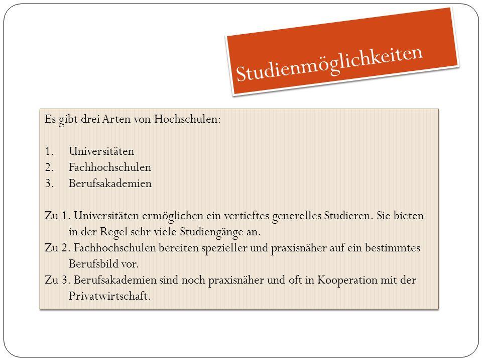 Studienmöglichkeiten Es gibt drei Arten von Hochschulen: 1.Universitäten 2.Fachhochschulen 3.Berufsakademien Zu 1.