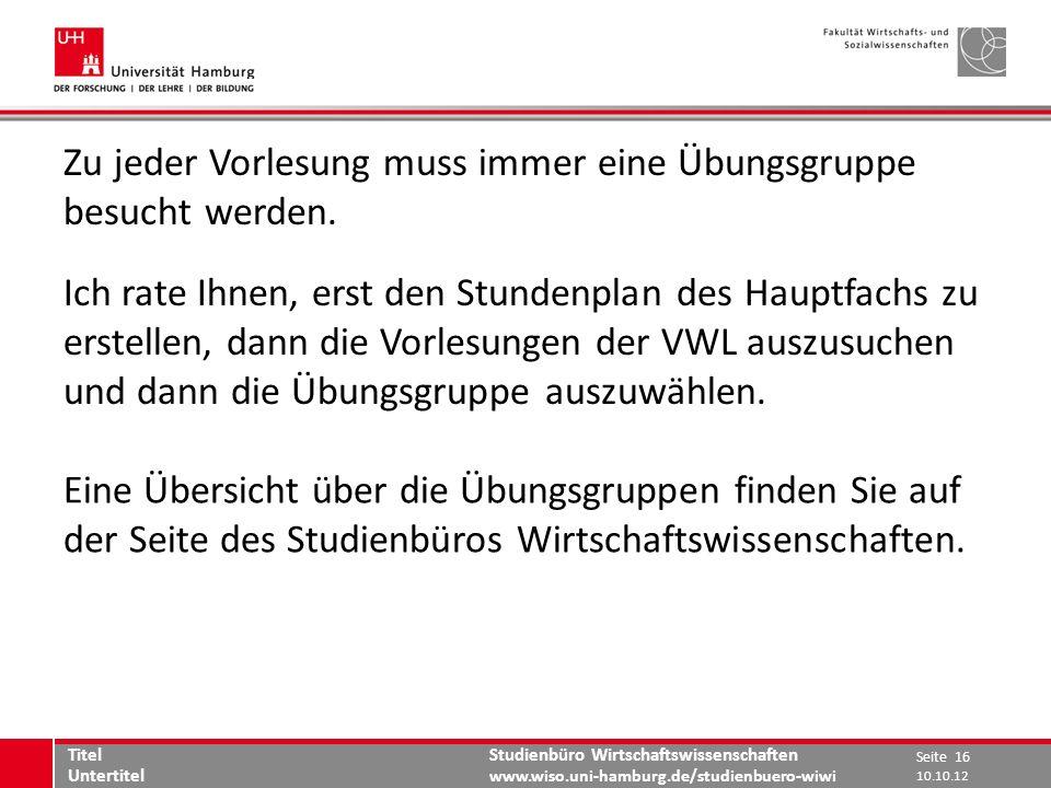 Studienbüro Wirtschaftswissenschaften www.wiso.uni-hamburg.de/studienbuero-wiwi Zu jeder Vorlesung muss immer eine Übungsgruppe besucht werden. Ich ra