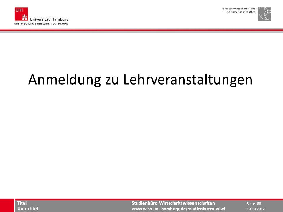 Studienbüro Wirtschaftswissenschaften www.wiso.uni-hamburg.de/studienbuero-wiwi Anmeldung zu Lehrveranstaltungen 10.10.2012 Seite 33 Titel Untertitel