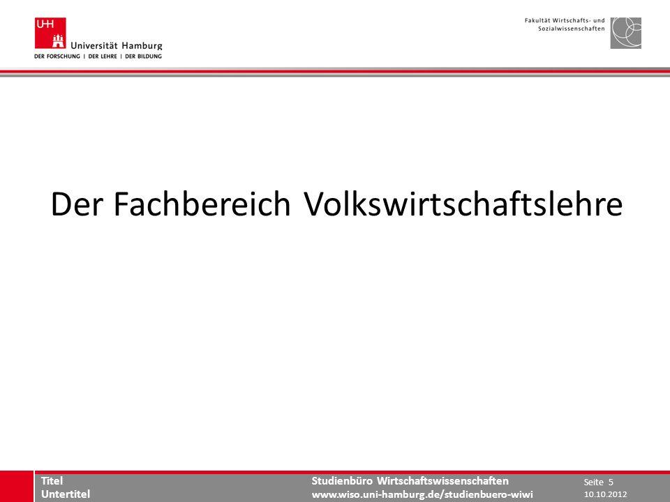 Studienbüro Wirtschaftswissenschaften www.wiso.uni-hamburg.de/studienbuero-wiwi Der Fachbereich Volkswirtschaftslehre 10.10.2012 Seite 5 Titel Unterti