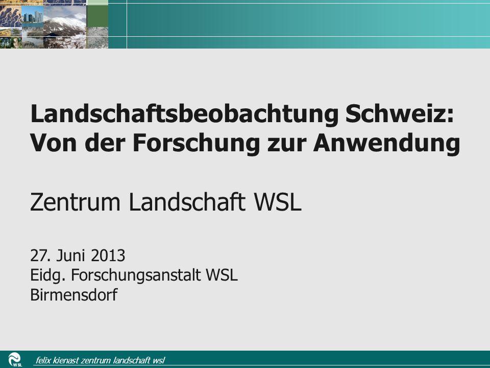 WSL felix kienast zentrum landschaft wsl Landschaftsbeobachtung Schweiz: Von der Forschung zur Anwendung Zentrum Landschaft WSL 27.