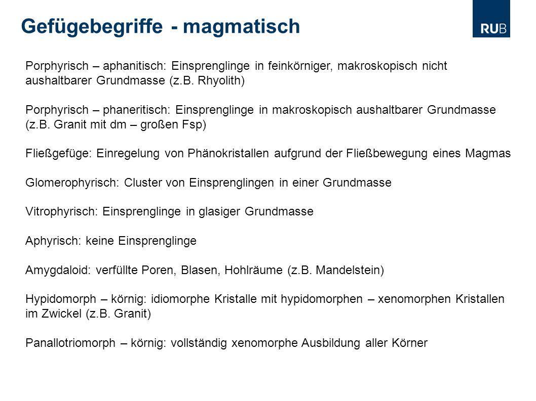Gefügebegriffe - magmatisch Porphyrisch – aphanitisch: Einsprenglinge in feinkörniger, makroskopisch nicht aushaltbarer Grundmasse (z.B. Rhyolith) Por