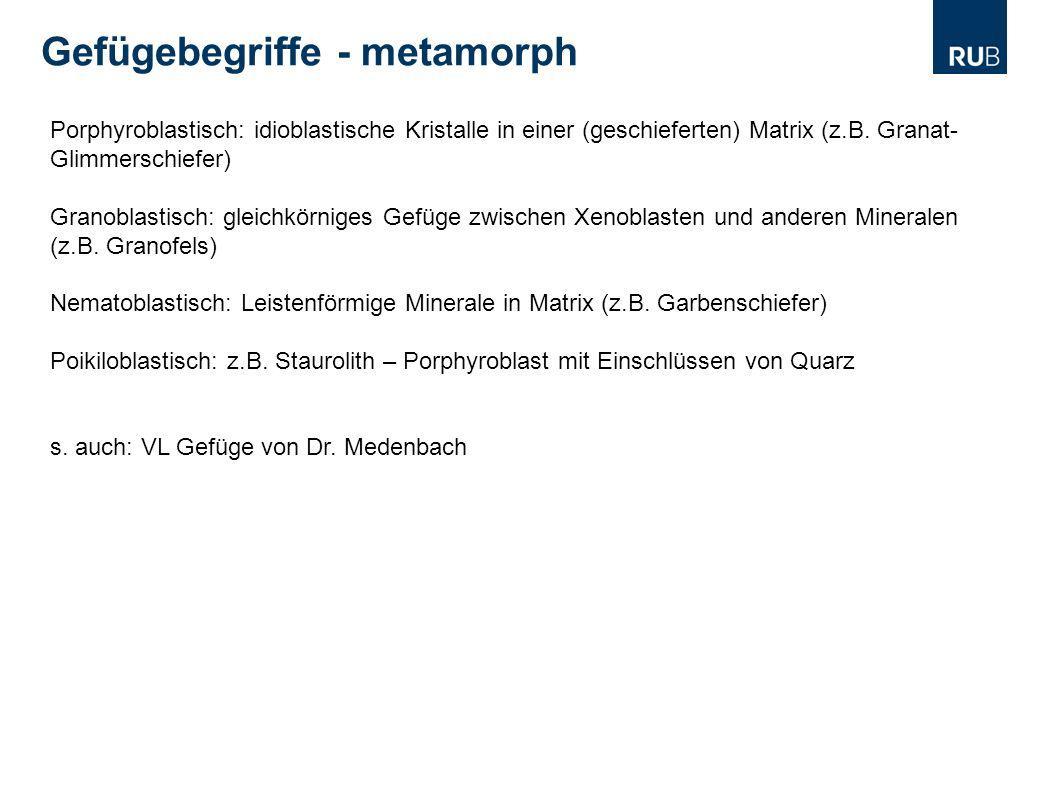 Gefügebegriffe - metamorph Porphyroblastisch: idioblastische Kristalle in einer (geschieferten) Matrix (z.B. Granat- Glimmerschiefer) Granoblastisch: