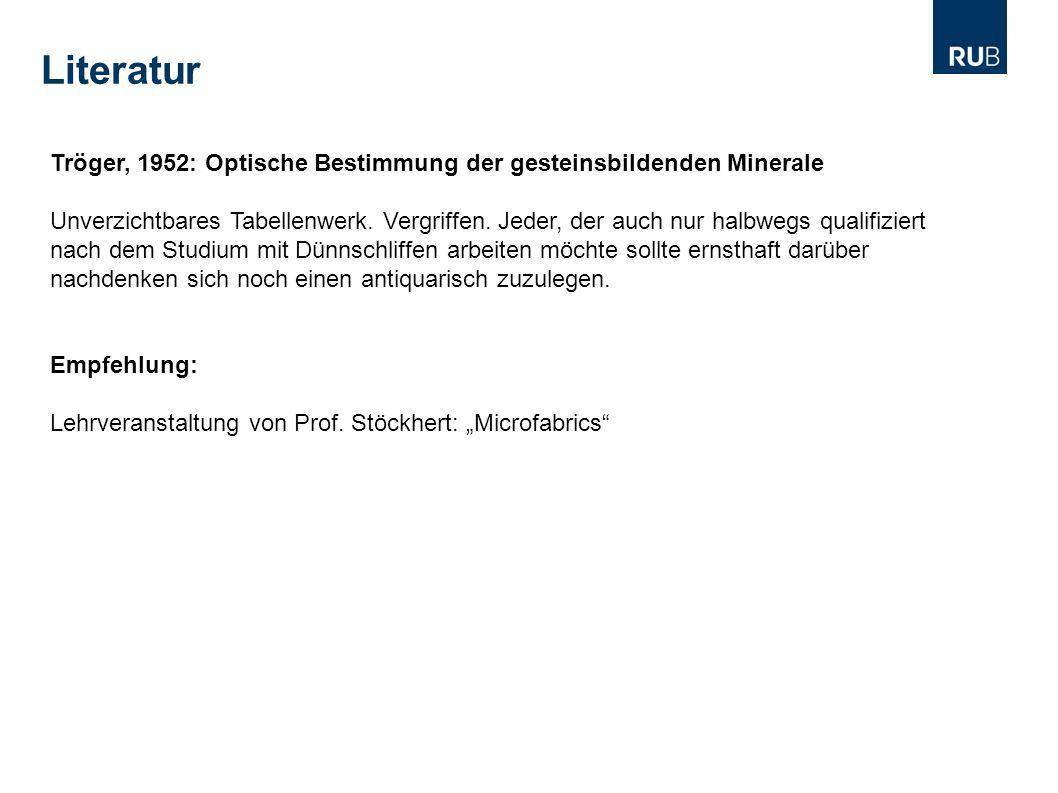 Literatur Tröger, 1952: Optische Bestimmung der gesteinsbildenden Minerale Unverzichtbares Tabellenwerk. Vergriffen. Jeder, der auch nur halbwegs qual
