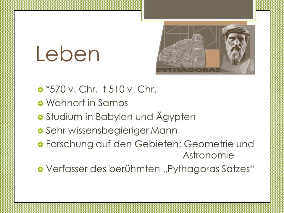 Leben *570 v. Chr. t 510 v. Chr. Wohnort in Samos Studium in Babylon und Ägypten Sehr wissensbegieriger Mann Forschung auf den Gebieten: Geometrie und