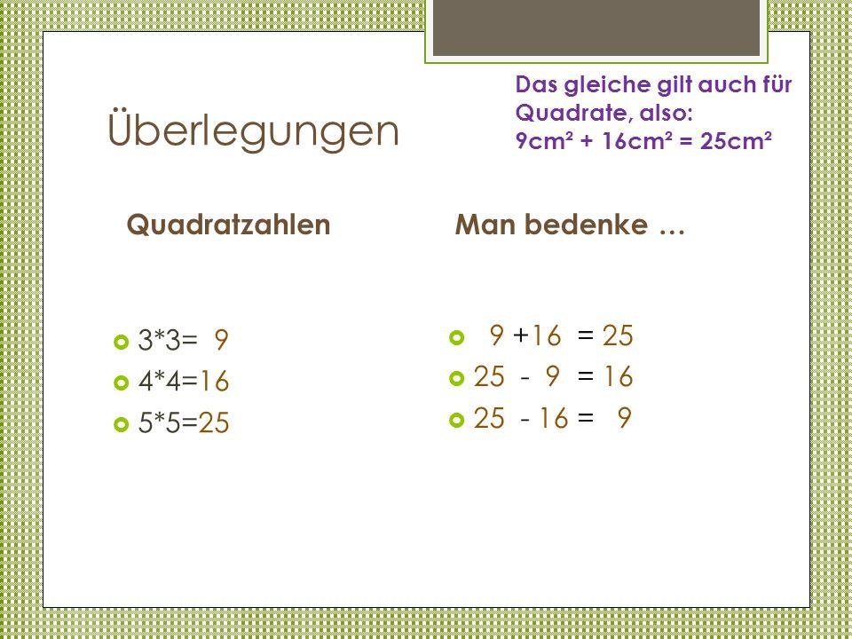 Überlegungen Quadratzahlen 3*3= 9 4*4=16 5*5=25 Man bedenke … 9 +16 = 25 25 - 9 = 16 25 - 16 = 9 Das gleiche gilt auch für Quadrate, also: 9cm² + 16cm