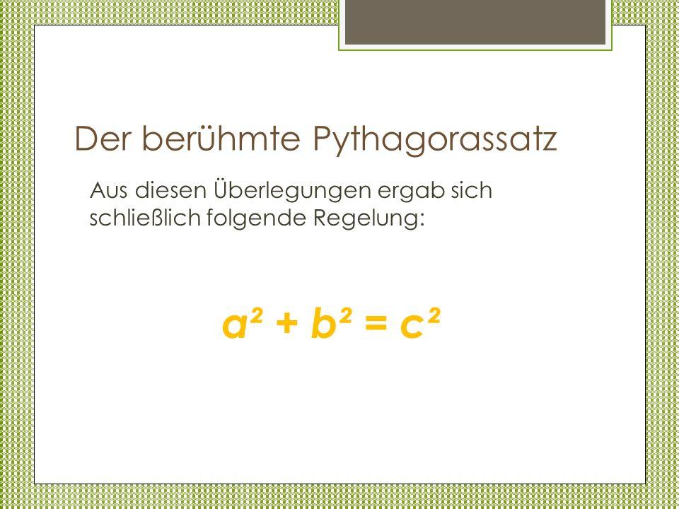 Der berühmte Pythagorassatz Aus diesen Überlegungen ergab sich schließlich folgende Regelung: a² + b² = c²